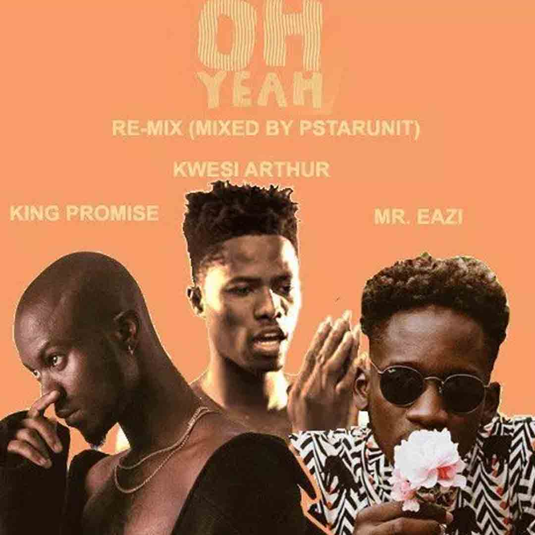 King Promise ft Kwesi Arthur X Mr Eazi - Oh Yeah (Remix)
