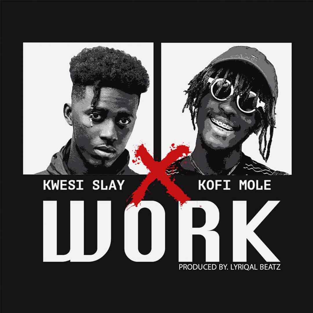 Kwesi Slay ft Kofi Mole - Work (Prod by Lyrical Beatz)